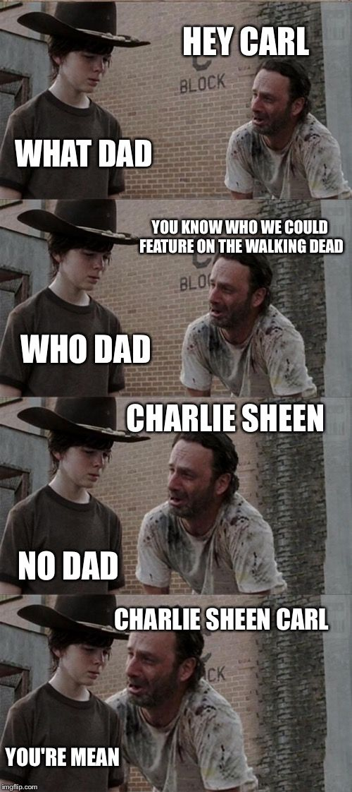 Rick and Carl Long | HEY CARL WHAT DAD YOU KNOW WHO WE COULD FEATURE ON THE WALKING DEAD WHO DAD CHARLIE SHEEN NO DAD CHARLIE SHEEN CARL YOU'RE MEAN | image tagged in memes,rick and carl long | made w/ Imgflip meme maker