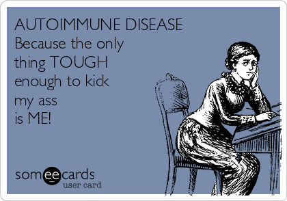 AUTOIMMUNE DISEASE Because the only thing TOUGH enough to kick my ass is ME!
