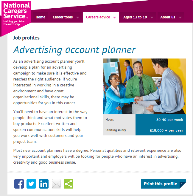This source looked specifically into what's expected from a graduate in a particular role. Although my goal is to be an advertising account executive, I found that the role of an advertising account planner may be even more fitting to my own skills and strengths. The skills this article outlines are very similar to ones covered by targetjobs.co.uk, however this role seeks people with a knack for planning an organising, which I personally love and do every day.