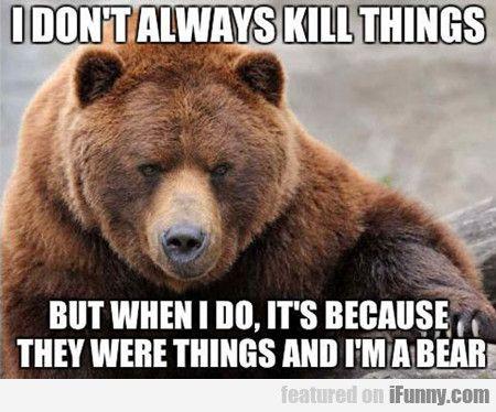 I Don T Always Kill Things Funny Bears Bear Meme Best Funny