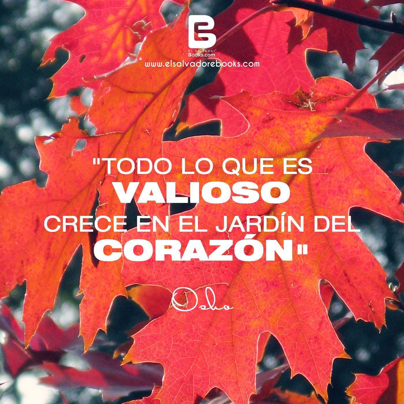 """""""Todo lo que es valioso crece en el Jardín del Corazón."""" —Osho—  Visítanos: http://www.elsalvadorebooks.com"""