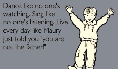 Dance...sing...live every day like Maury just told you 'you are not the father!'