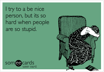Funny Confession Ecard: I try to a be nice person, but its so hard when people are so stupid.