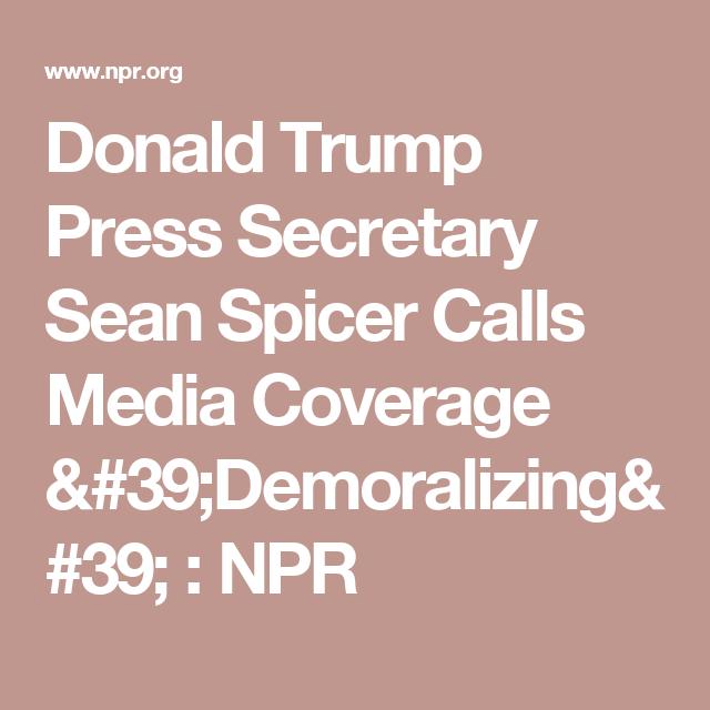 Donald Trump Press Secretary Sean Spicer Calls Media Coverage 'Demoralizing' : NPR