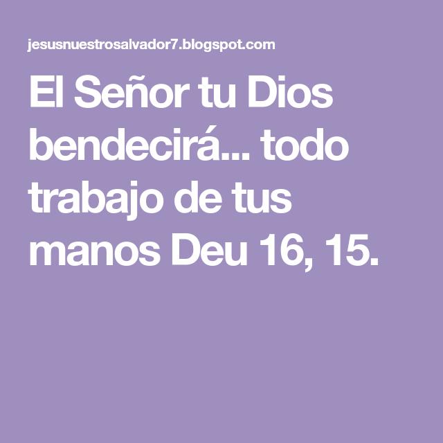 El Señor Tu Dios Bendecirá Todo Trabajo De Tus Manos Deu 16 15 Dios Te Bendiga Te Bendigo Dios