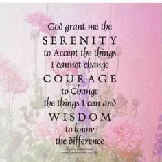 God Give Me The Strength To Accept The Things I Cannot Change