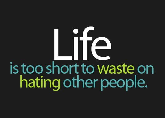 Life Is Too Short To Waste On Hating Other People Inspirational