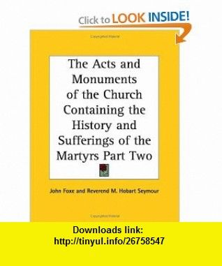 The Acts and Monuments of the Church Containing the History and Sufferings of the Martyrs Part Two (9781417946112) John Foxe, Reverend M. Hobart Seymour , ISBN-10: 1417946113  , ISBN-13: 978-1417946112 ,  , tutorials , pdf , ebook , torrent , downloads , rapidshare , filesonic , hotfile , megaupload , fileserve
