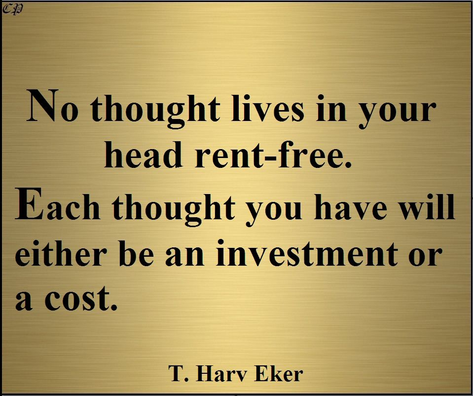 No Thought Lives In Your Head Rent Free Each Thought You Have Will Either Be An Investment Or A Cost T Quotable Quotes Positive Inspiration Best Quotes