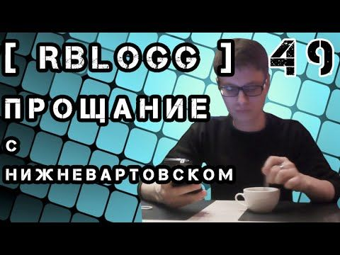 [RblogG]#49 Прощание С Нижневартовском