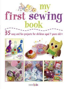 My First Sewing Book 35 Easy And Fun Projects For Children Age 7