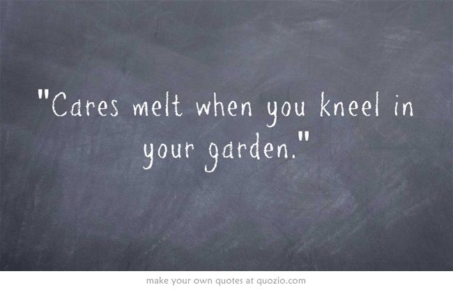 Cares melt when you kneel in your garden.