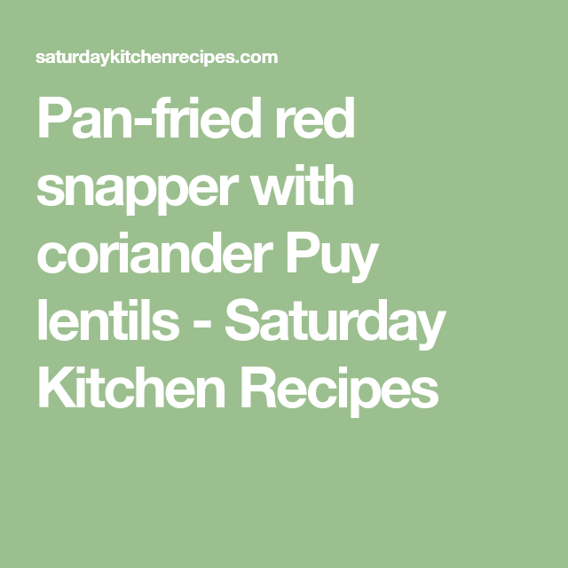 Pan Fried Red Snapper With Coriander Puy Lentils Saturday Kitchen Recipes Fried Red Snapper Saturday Kitchen Recipes Kitchen Recipes