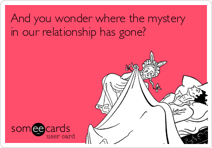 And You Wonder Where The Mystery In Our Relationship Has Gone Flirty Memes Ecards Funny Funny Cards