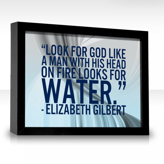 Look for God. Look for God like a man with his head on fire looks for water.