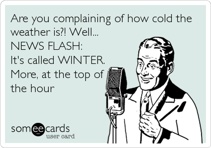 Are You Complaining Of How Cold The Weather Is Well News Flash It S Called Winter More At The Top Of The Hour Funny Quotes Humor Ecards Funny