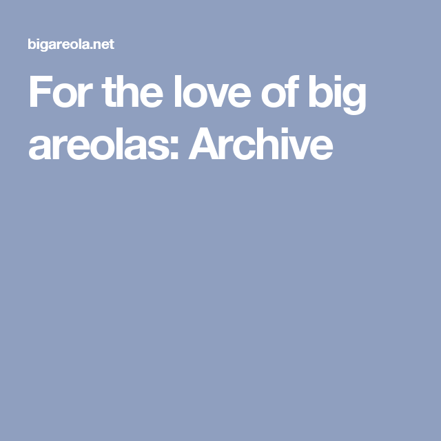 For the love of big areolas