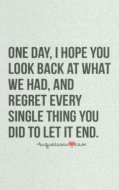 One Day I Hope You Look Back At What We Had And Regret Every Single
