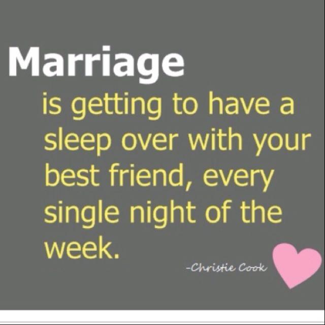 Marriage is getting to have a sleep over with your best friend, every single night of the week.