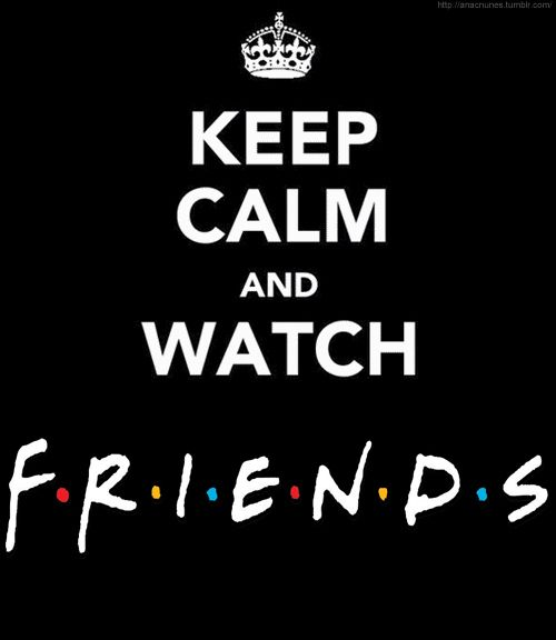 keep calm and watch friends.