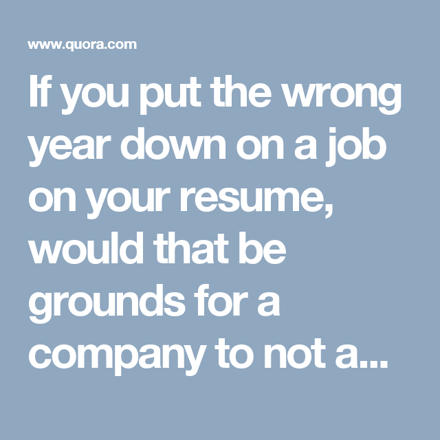 If You Put The Wrong Year Down On A Job On Your Resume