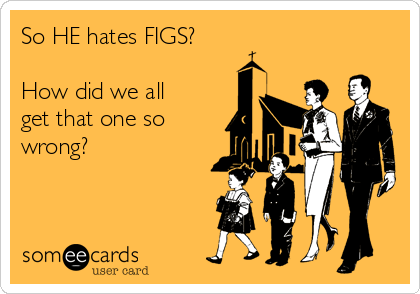 So HE hates FIGS? How did we all get that one so wrong?