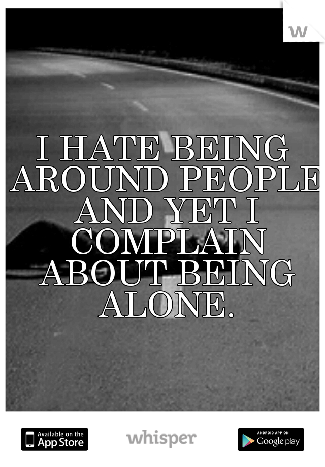 I Hate Being Around People And Yet I Complain About Being Alone
