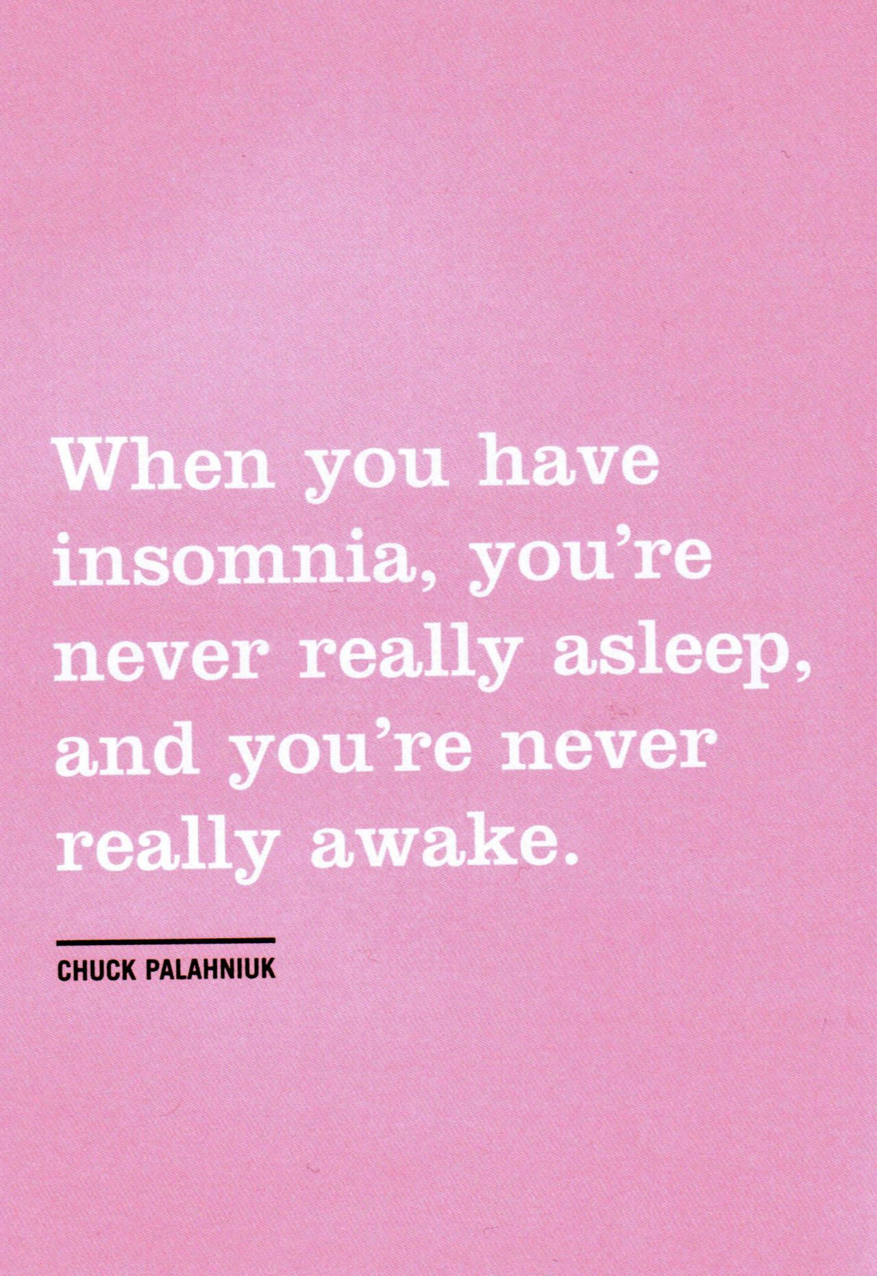 """When you have insomnia, you're never really asleep, and you're never really awake."" Quote from Fight Club"