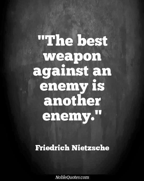 The Enemy Of My Enemy Is My Friend Nietzsche Quotes Friedrich Nietzsche War Quotes