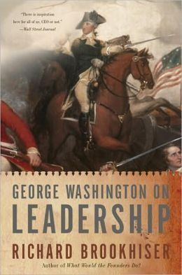 George Washington on Leadership by Richard Brookhiser  Brookhiser shows how one man's struggles and successes two centuries ago can serve as a model—and an inspiration—for leaders today.