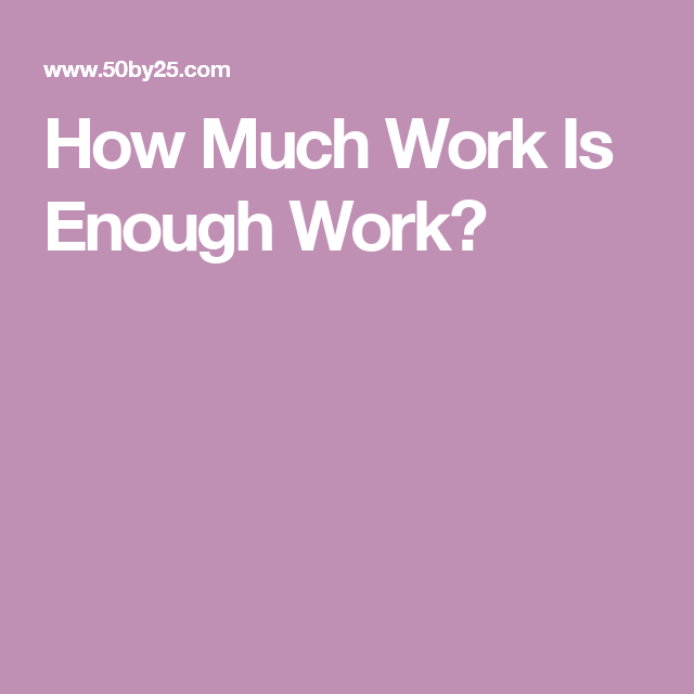 How Much Work Is Enough Work?