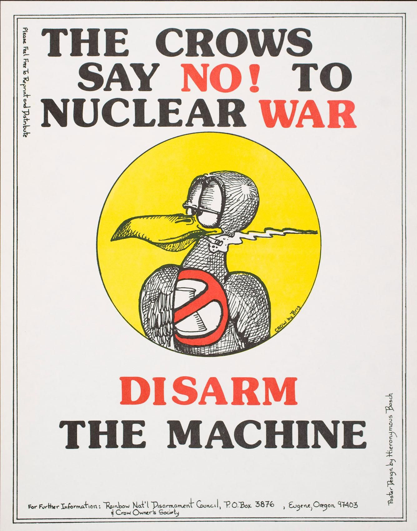 """Top of poster has the text: """"The Crows / Say No! To / Nuclear War"""". Below is a circle with a yellow background and a stylized drawing of a crow with heavy eyelids smoking a cigarette. On the crow's chest there is an image of a nuclear cooling tower covered by a red circle with a line through it. The bottom of the poster has the text: """"Disarm / The Machine / For Further Information: Rainbow Nat'l Disarmament Council, P.O. Box 3876, Eugene, Oregon 97403 / & Crow Owner's Society""""."""