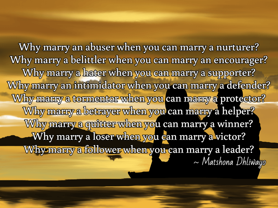 Why marry an abuser when you can marry a nurturer? Why marry a belittler when you can marry an encourager? Why marry a hater when you can marry a supporter? Why marry an intimidator when you can marry a defender? Why marry a tormentor when you can marry a protector? Why marry a betrayer when you can marry a helper? Why marry a quitter when you can marry a winner? Why marry a loser when you can marry a victor? Why marry a follower when you can marry a leader?  / ~ Matshona Dhliwayo