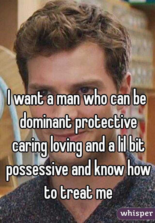 I want a man who can be dominant protective caring loving and a lil bit possessive and know how to treat me