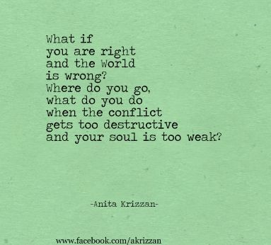 What if you are right and the world is wrong? -Anita Krizzan