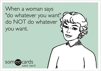 when a woman says do whatever you want do not do whatever you want