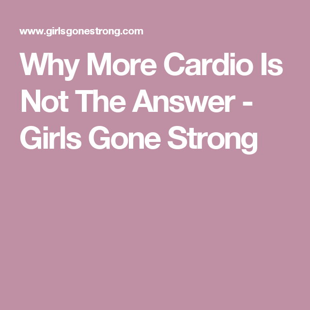 Why More Cardio Is Not The Answer - Girls Gone Strong