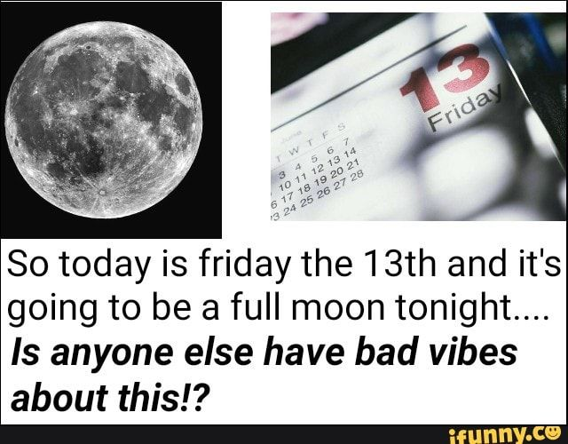 Meme memes WjRpDQi17: 3 comments — iFunny So today is friday the 13th and it's going to be a full moon tonight.... Is anyone else have bad vibes about this!? – popular memes on the site