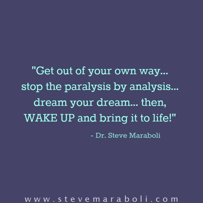 Get out of your own way... stop the paralysis by analysis... dream your dream... then, WAKE UP and bring it to life! - Steve Maraboli