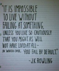It is impossible to live without failing at something, unless you live so cautiously that you might as well not have lived at all-in which case, you fail by default.  J.K. Rowling