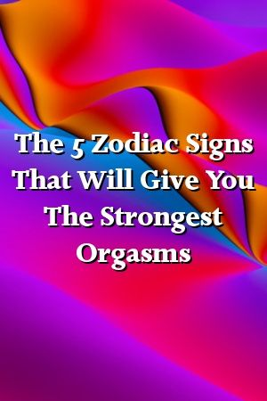 Photo of The 5 Zodiac Signs That Will Give You The Strongest Orgasms by classfront.gq