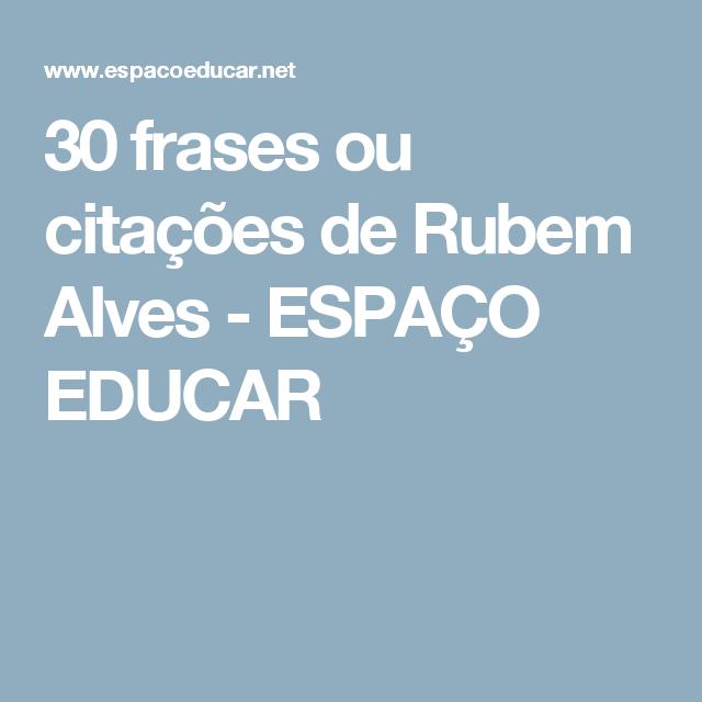 30 Frases Ou Citações De Rubem Alves Espaço Educar Frases E