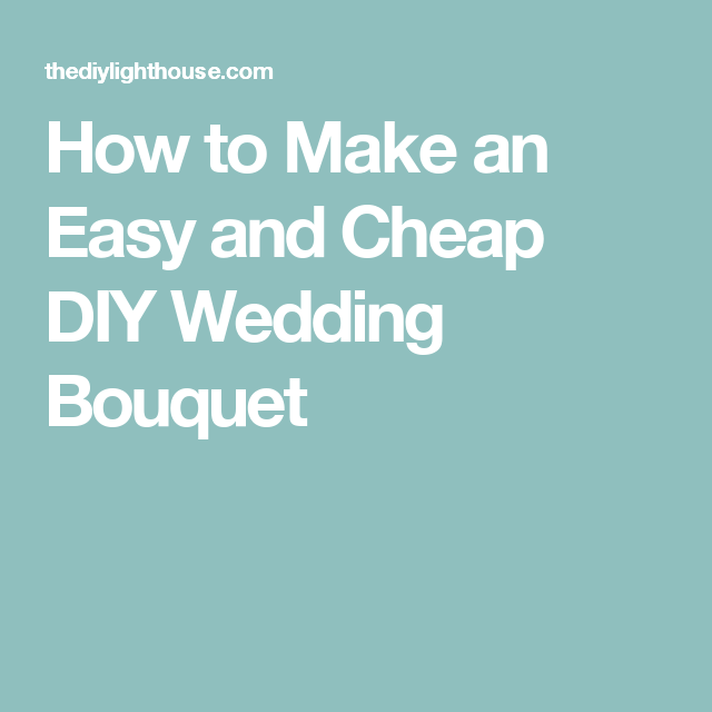 Wedding Ideas On A Tight Budget: How To Make An Easy And Cheap DIY Wedding Bouquet