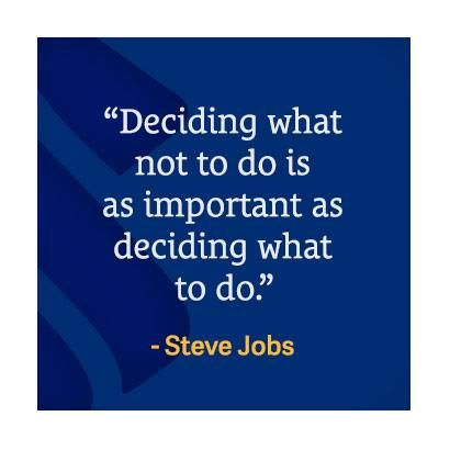 """""""Deciding what not to do is as important as deciding what to do."""" - Steve Jobs"""