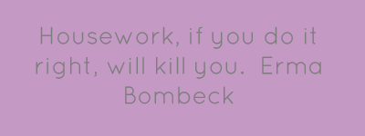 Housework, if you do it right, will kill you.Erma Bombeck...