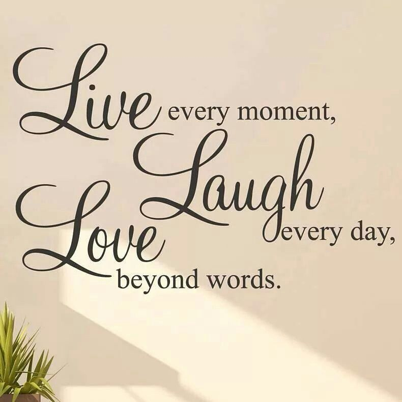 Live Every Moment Laugh Everyday Love Beyond Words Laughing Quotes Live Laugh Love Quotes Love Laugh Quotes