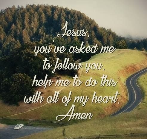 JESUS,you've Asked me to Follow you,Help me To Do this with all of my HEART. AMEN