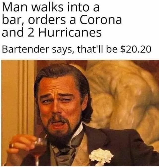 Man walks into a bar, orders a Corona and 2 Hurricanes Bartender says, that'll be $20.20 - )