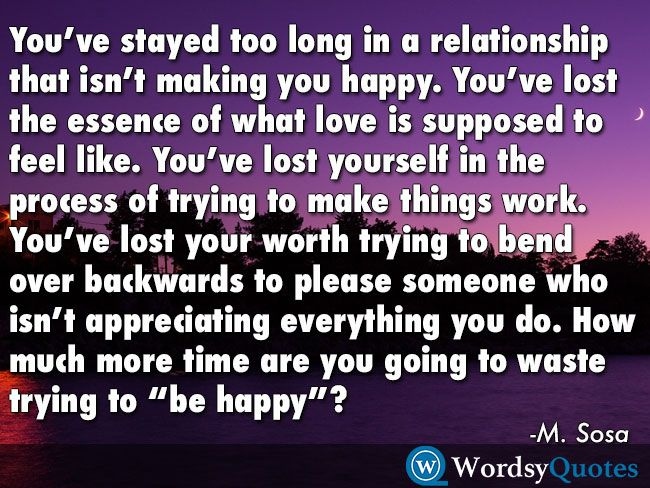 You Ve Stayed Too Long In A Relationship That Isn T Making You Happy You Ve Lost The Essence Of What Love Is Quotes About Moving On Trying To Be Happy Quotes