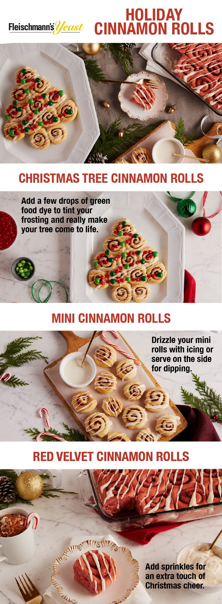 Cinnamon Rolls are the sweetest compliment to any holiday meal and the ways to serve them up are endless. We love them baked as Christmas Trees, with a taste of Red Velvet and as Minis! Visit the Fleischmann's Yeast website for more easy Cinnamon Roll recipes.